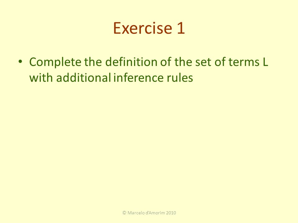 Exercise 1 Complete the definition of the set of terms L with additional inference rules © Marcelo d'Amorim 2010