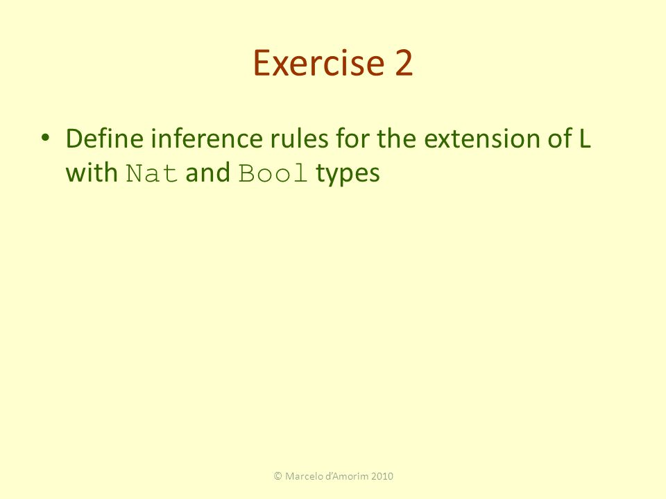 Exercise 2 Define inference rules for the extension of L with Nat and Bool types © Marcelo d'Amorim 2010