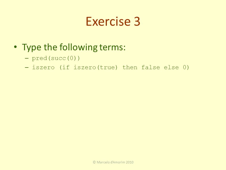 Exercise 3 Type the following terms: – pred(succ(0)) – iszero (if iszero(true) then false else 0) © Marcelo d'Amorim 2010