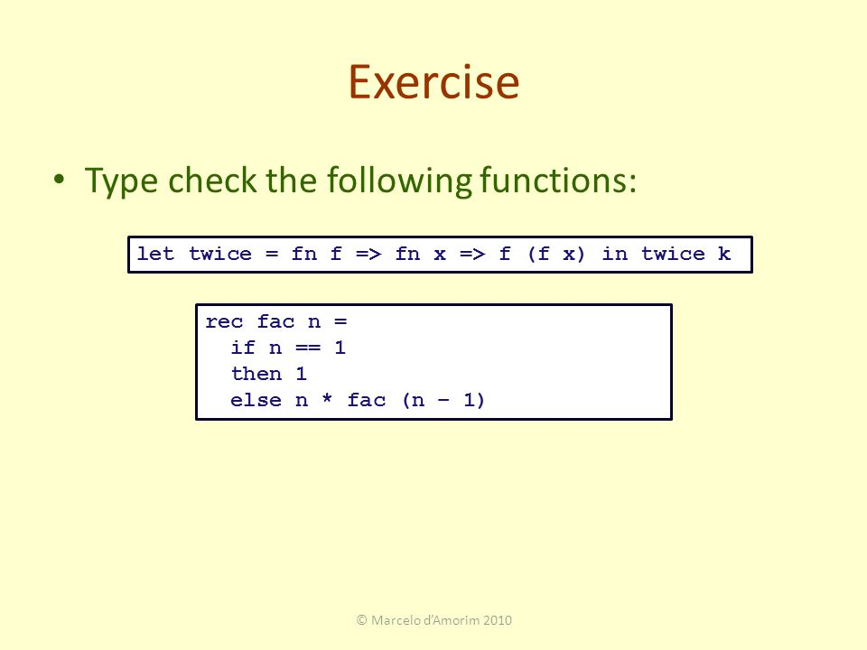 Exercise Type check the following functions: © Marcelo d'Amorim 2010 rec fac n = if n == 1 then 1 else n * fac (n – 1) let twice = fn f => fn x => f (f x) in twice k