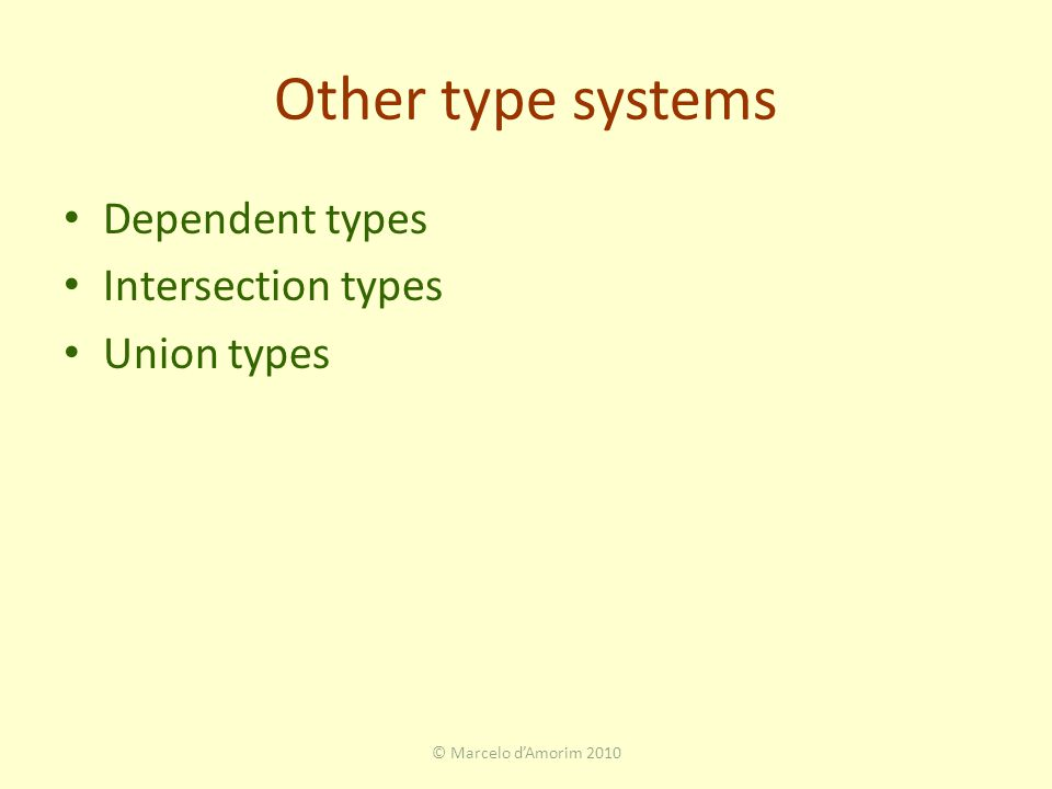 Other type systems Dependent types Intersection types Union types © Marcelo d'Amorim 2010