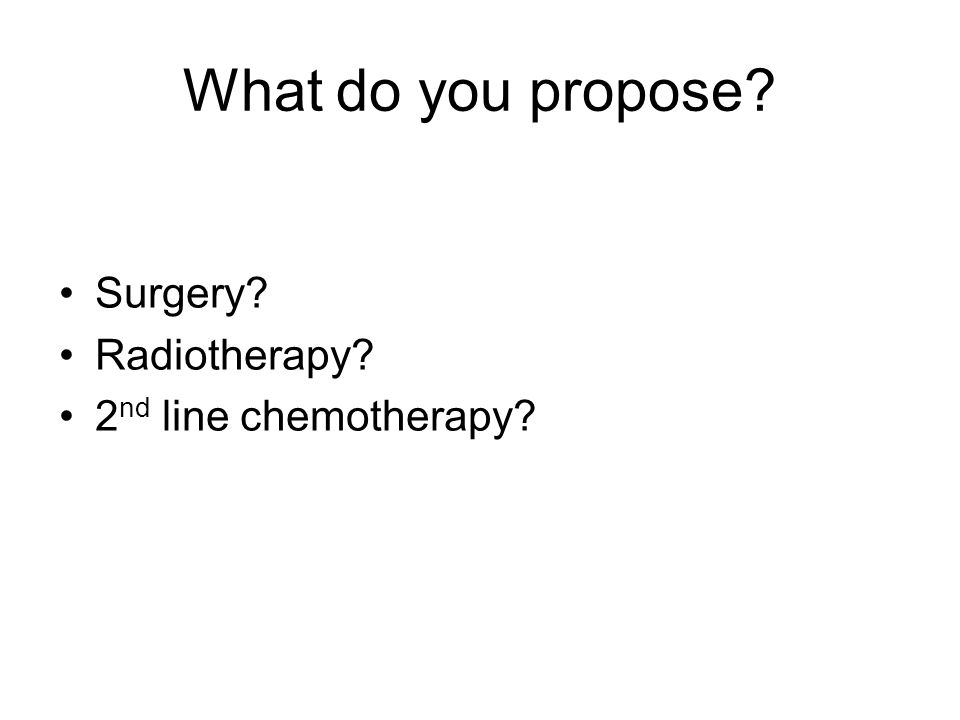 What do you propose Surgery Radiotherapy 2 nd line chemotherapy