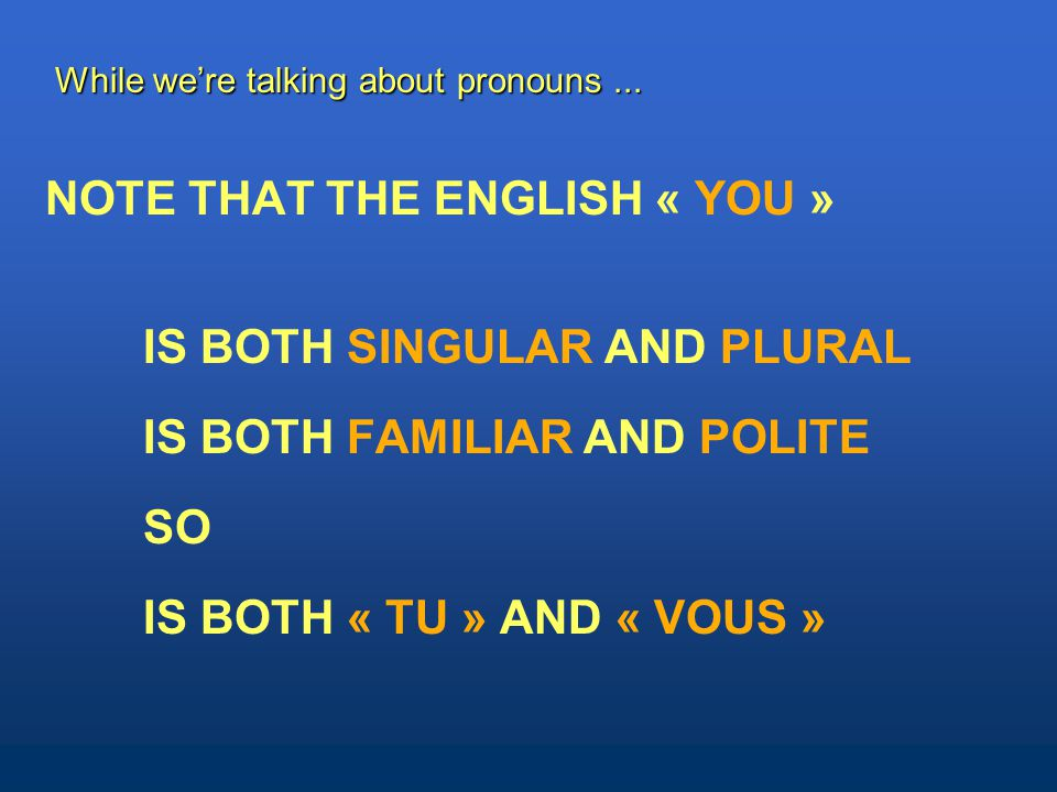 NOTE THAT THE ENGLISH « YOU » IS BOTH SINGULAR AND PLURAL IS BOTH FAMILIAR AND POLITE SO IS BOTH « TU » AND « VOUS » NOTE THAT THE ENGLISH « YOU » IS BOTH SINGULAR AND PLURAL IS BOTH FAMILIAR AND POLITE SO IS BOTH « TU » AND « VOUS » While we're talking about pronouns...