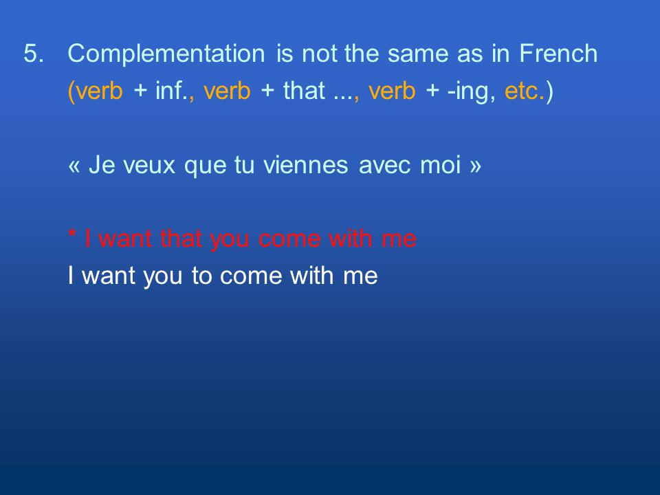 5.Complementation is not the same as in French (verb + inf., verb + that..., verb + -ing, etc.) « Je veux que tu viennes avec moi » * I want that you come with me I want you to come with me