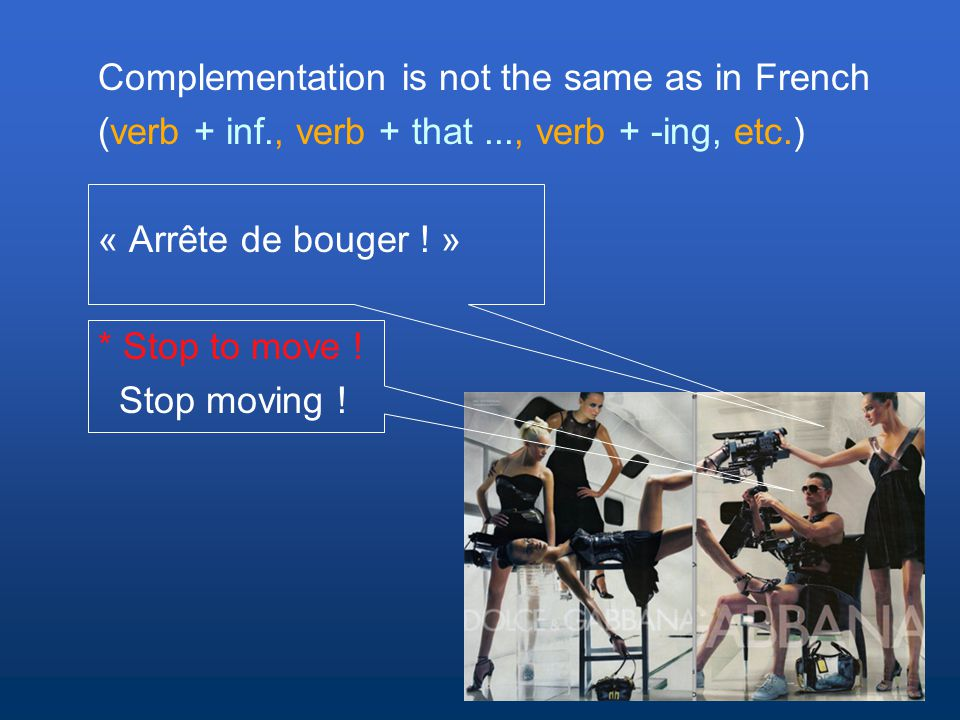 Complementation is not the same as in French (verb + inf., verb + that..., verb + -ing, etc.) « Arrête de bouger .