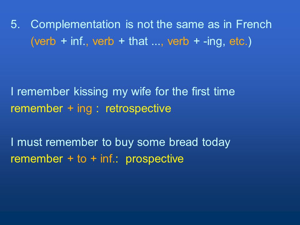 5.Complementation is not the same as in French (verb + inf., verb + that..., verb + -ing, etc.) I remember kissing my wife for the first time remember + ing : retrospective I must remember to buy some bread today remember + to + inf.: prospective