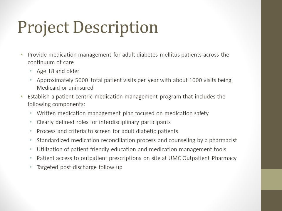 Project Description Provide medication management for adult diabetes mellitus patients across the continuum of care Age 18 and older Approximately 5000 total patient visits per year with about 1000 visits being Medicaid or uninsured Establish a patient-centric medication management program that includes the following components: Written medication management plan focused on medication safety Clearly defined roles for interdisciplinary participants Process and criteria to screen for adult diabetic patients Standardized medication reconciliation process and counseling by a pharmacist Utilization of patient friendly education and medication management tools Patient access to outpatient prescriptions on site at UMC Outpatient Pharmacy Targeted post-discharge follow-up
