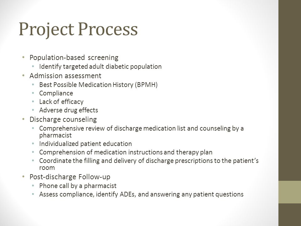 Project Process Population-based screening Identify targeted adult diabetic population Admission assessment Best Possible Medication History (BPMH) Compliance Lack of efficacy Adverse drug effects Discharge counseling Comprehensive review of discharge medication list and counseling by a pharmacist Individualized patient education Comprehension of medication instructions and therapy plan Coordinate the filling and delivery of discharge prescriptions to the patient's room Post-discharge Follow-up Phone call by a pharmacist Assess compliance, identify ADEs, and answering any patient questions