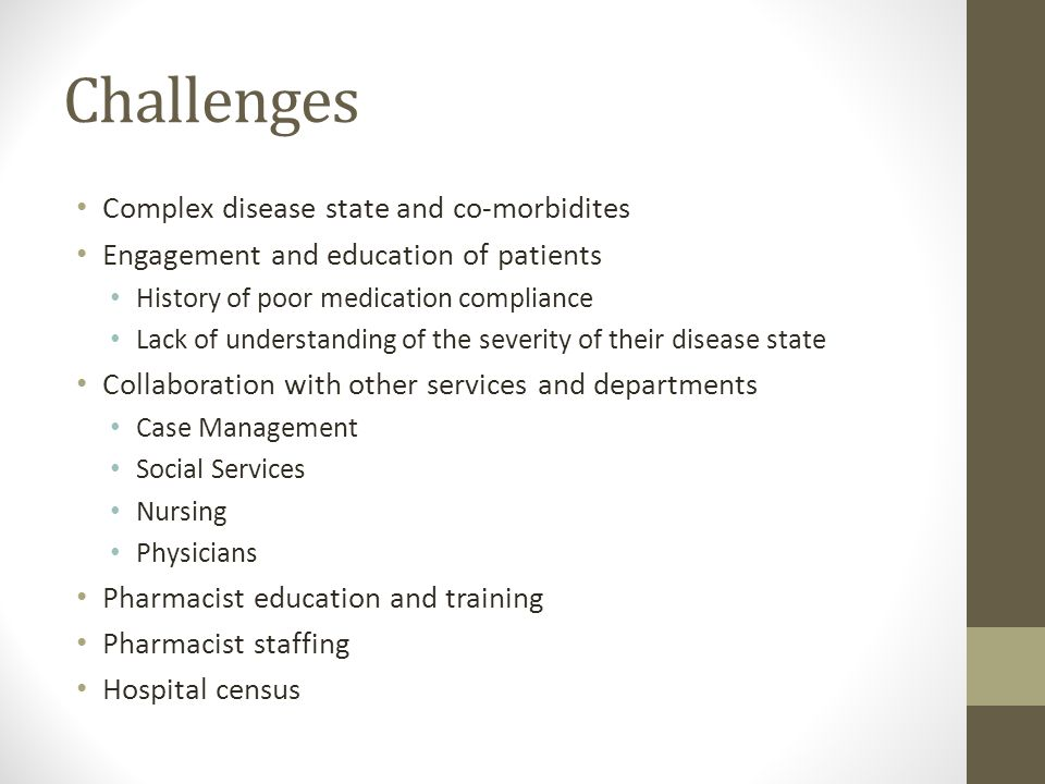 Challenges Complex disease state and co-morbidites Engagement and education of patients History of poor medication compliance Lack of understanding of the severity of their disease state Collaboration with other services and departments Case Management Social Services Nursing Physicians Pharmacist education and training Pharmacist staffing Hospital census