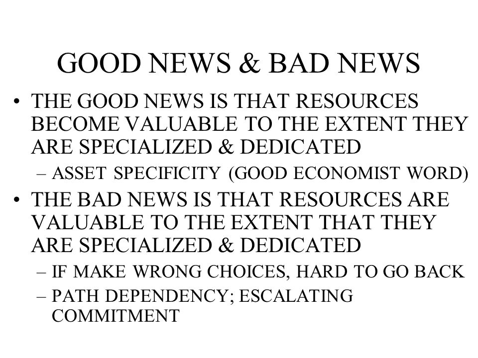 GOOD NEWS & BAD NEWS THE GOOD NEWS IS THAT RESOURCES BECOME VALUABLE TO THE EXTENT THEY ARE SPECIALIZED & DEDICATED –ASSET SPECIFICITY (GOOD ECONOMIST WORD) THE BAD NEWS IS THAT RESOURCES ARE VALUABLE TO THE EXTENT THAT THEY ARE SPECIALIZED & DEDICATED –IF MAKE WRONG CHOICES, HARD TO GO BACK –PATH DEPENDENCY; ESCALATING COMMITMENT