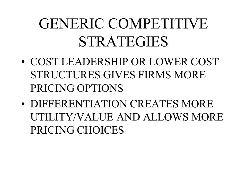 GENERIC COMPETITIVE STRATEGIES COST LEADERSHIP OR LOWER COST STRUCTURES GIVES FIRMS MORE PRICING OPTIONS DIFFERENTIATION CREATES MORE UTILITY/VALUE AND ALLOWS MORE PRICING CHOICES