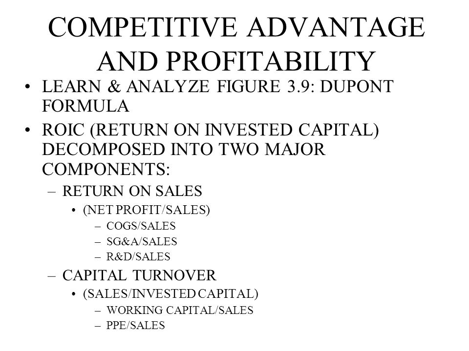 COMPETITIVE ADVANTAGE AND PROFITABILITY LEARN & ANALYZE FIGURE 3.9: DUPONT FORMULA ROIC (RETURN ON INVESTED CAPITAL) DECOMPOSED INTO TWO MAJOR COMPONENTS: –RETURN ON SALES (NET PROFIT/SALES) –COGS/SALES –SG&A/SALES –R&D/SALES –CAPITAL TURNOVER (SALES/INVESTED CAPITAL) –WORKING CAPITAL/SALES –PPE/SALES