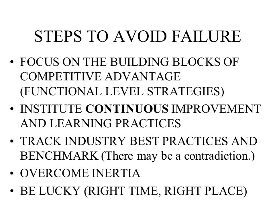 STEPS TO AVOID FAILURE FOCUS ON THE BUILDING BLOCKS OF COMPETITIVE ADVANTAGE (FUNCTIONAL LEVEL STRATEGIES) INSTITUTE CONTINUOUS IMPROVEMENT AND LEARNING PRACTICES TRACK INDUSTRY BEST PRACTICES AND BENCHMARK (There may be a contradiction.) OVERCOME INERTIA BE LUCKY (RIGHT TIME, RIGHT PLACE)