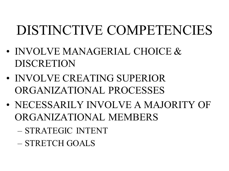 DISTINCTIVE COMPETENCIES INVOLVE MANAGERIAL CHOICE & DISCRETION INVOLVE CREATING SUPERIOR ORGANIZATIONAL PROCESSES NECESSARILY INVOLVE A MAJORITY OF ORGANIZATIONAL MEMBERS –STRATEGIC INTENT –STRETCH GOALS