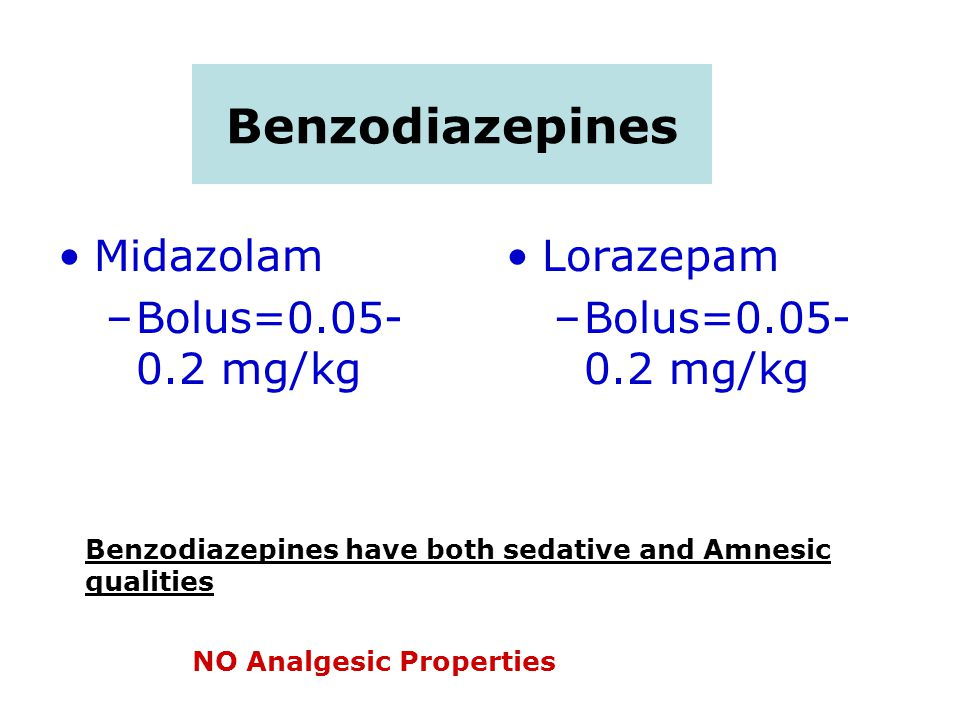 Benzodiazepines Midazolam –Bolus= mg/kg Lorazepam –Bolus= mg/kg Benzodiazepines have both sedative and Amnesic qualities NO Analgesic Properties