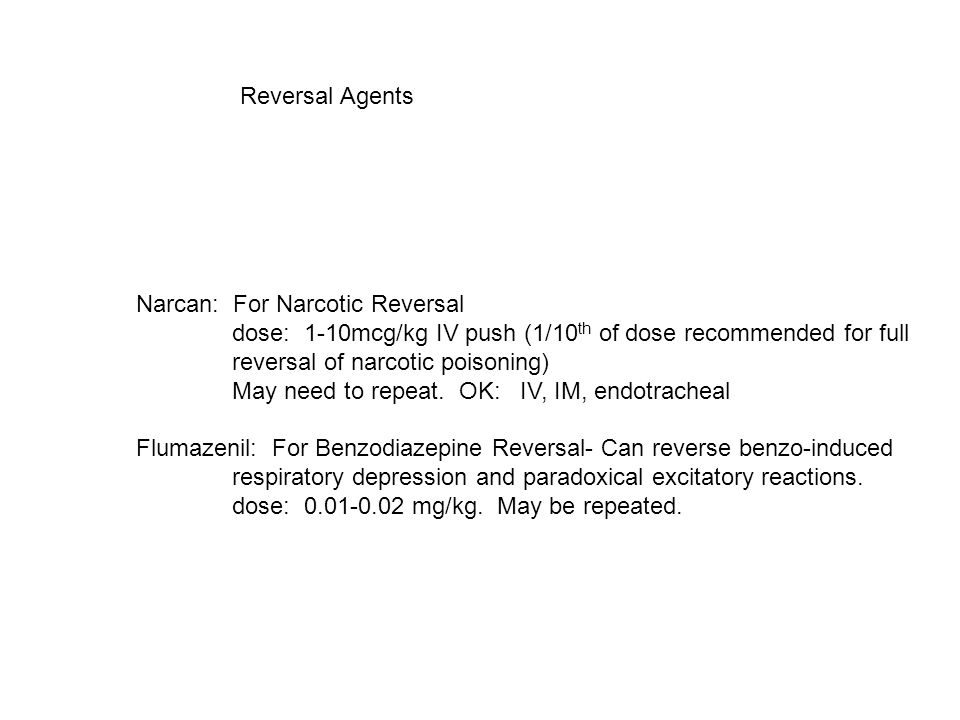 Reversal Agents Narcan: For Narcotic Reversal dose: 1-10mcg/kg IV push (1/10 th of dose recommended for full reversal of narcotic poisoning) May need to repeat.