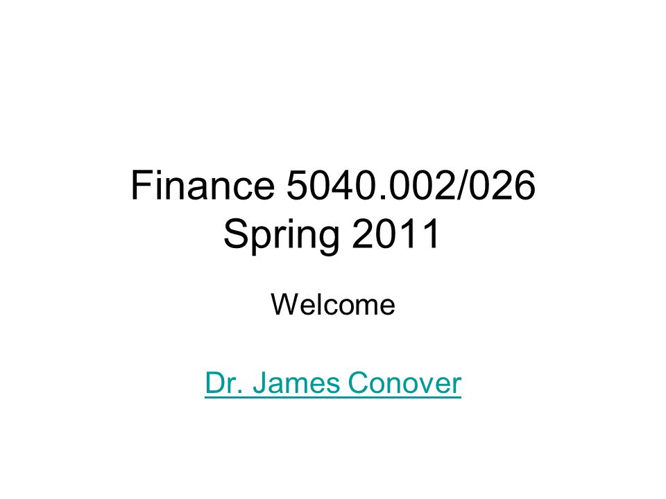 Finance /026 Spring 2011 Welcome Dr. James Conover
