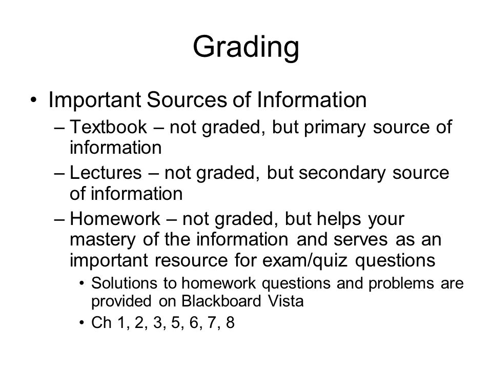 Grading Important Sources of Information –Textbook – not graded, but primary source of information –Lectures – not graded, but secondary source of information –Homework – not graded, but helps your mastery of the information and serves as an important resource for exam/quiz questions Solutions to homework questions and problems are provided on Blackboard Vista Ch 1, 2, 3, 5, 6, 7, 8