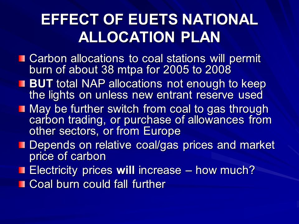 EFFECT OF EUETS NATIONAL ALLOCATION PLAN Carbon allocations to coal stations will permit burn of about 38 mtpa for 2005 to 2008 BUT total NAP allocations not enough to keep the lights on unless new entrant reserve used May be further switch from coal to gas through carbon trading, or purchase of allowances from other sectors, or from Europe Depends on relative coal/gas prices and market price of carbon Electricity prices will increase – how much.