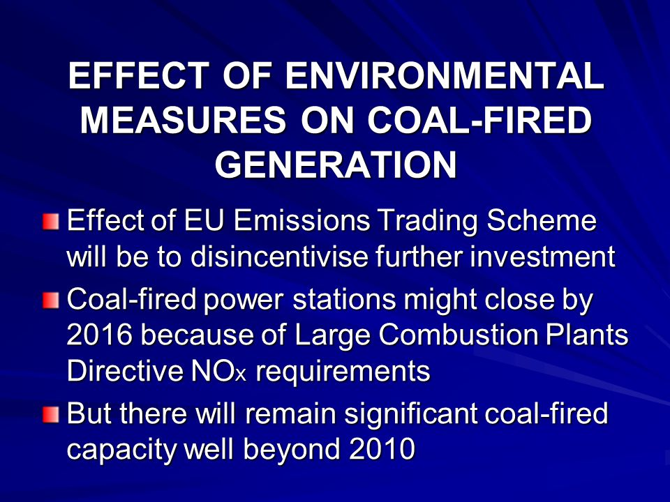 EFFECT OF ENVIRONMENTAL MEASURES ON COAL-FIRED GENERATION Effect of EU Emissions Trading Scheme will be to disincentivise further investment Coal-fired power stations might close by 2016 because of Large Combustion Plants Directive NO X requirements But there will remain significant coal-fired capacity well beyond 2010