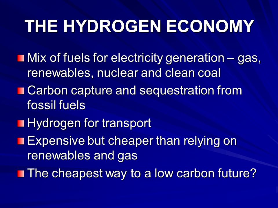 THE HYDROGEN ECONOMY Mix of fuels for electricity generation – gas, renewables, nuclear and clean coal Carbon capture and sequestration from fossil fuels Hydrogen for transport Expensive but cheaper than relying on renewables and gas The cheapest way to a low carbon future