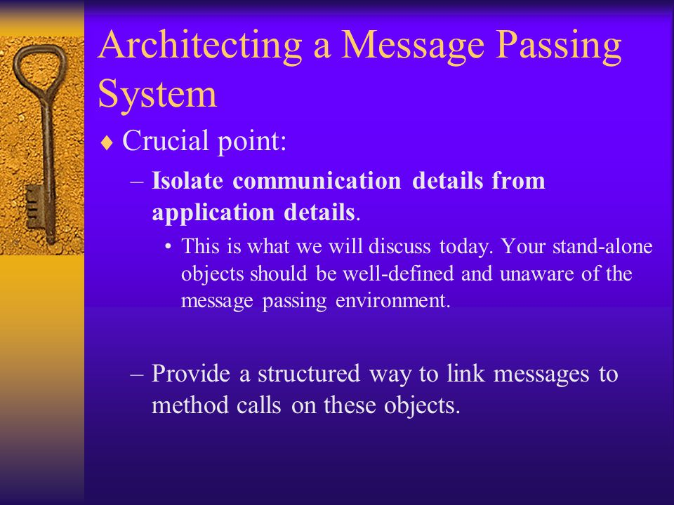 Architecting a Message Passing System  Crucial point: –Isolate communication details from application details.