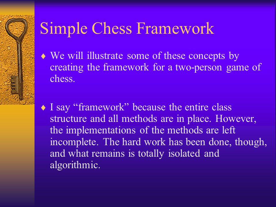 Simple Chess Framework  We will illustrate some of these concepts by creating the framework for a two-person game of chess.