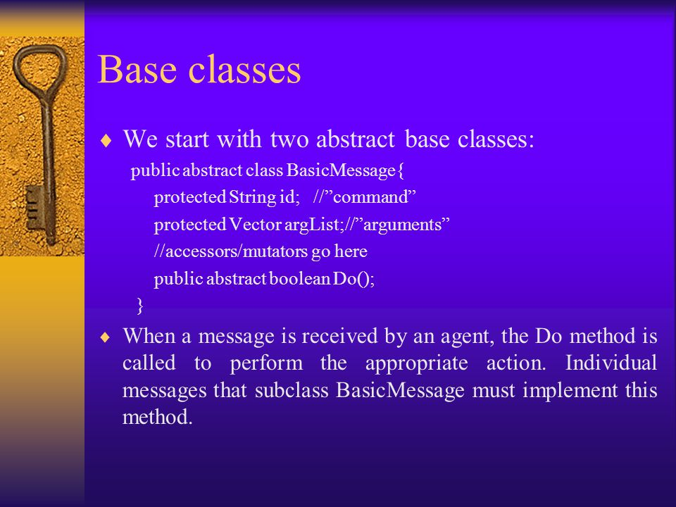 Base classes  We start with two abstract base classes: public abstract class BasicMessage{ protected String id; // command protected Vector argList;// arguments //accessors/mutators go here public abstract boolean Do(); }  When a message is received by an agent, the Do method is called to perform the appropriate action.