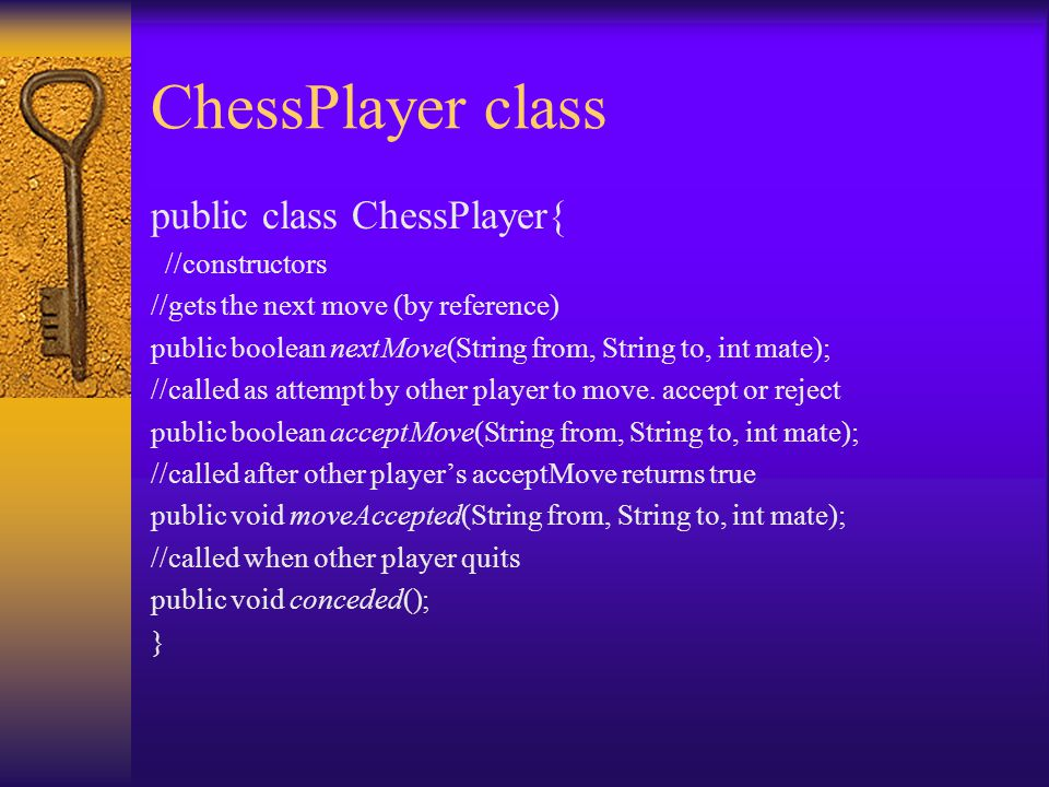 ChessPlayer class public class ChessPlayer{ //constructors //gets the next move (by reference) public boolean nextMove(String from, String to, int mate); //called as attempt by other player to move.