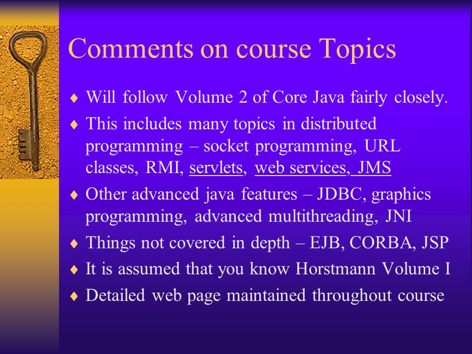 Comments on course Topics  Will follow Volume 2 of Core Java fairly closely.