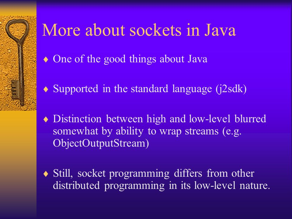 More about sockets in Java  One of the good things about Java  Supported in the standard language (j2sdk)  Distinction between high and low-level blurred somewhat by ability to wrap streams (e.g.