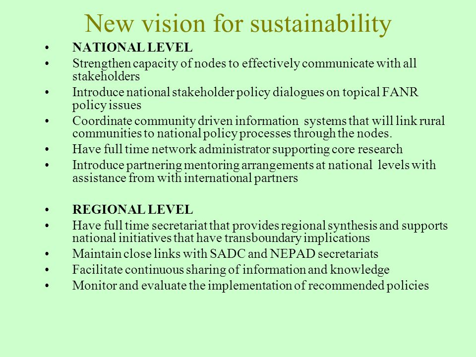 New vision for sustainability NATIONAL LEVEL Strengthen capacity of nodes to effectively communicate with all stakeholders Introduce national stakeholder policy dialogues on topical FANR policy issues Coordinate community driven information systems that will link rural communities to national policy processes through the nodes.