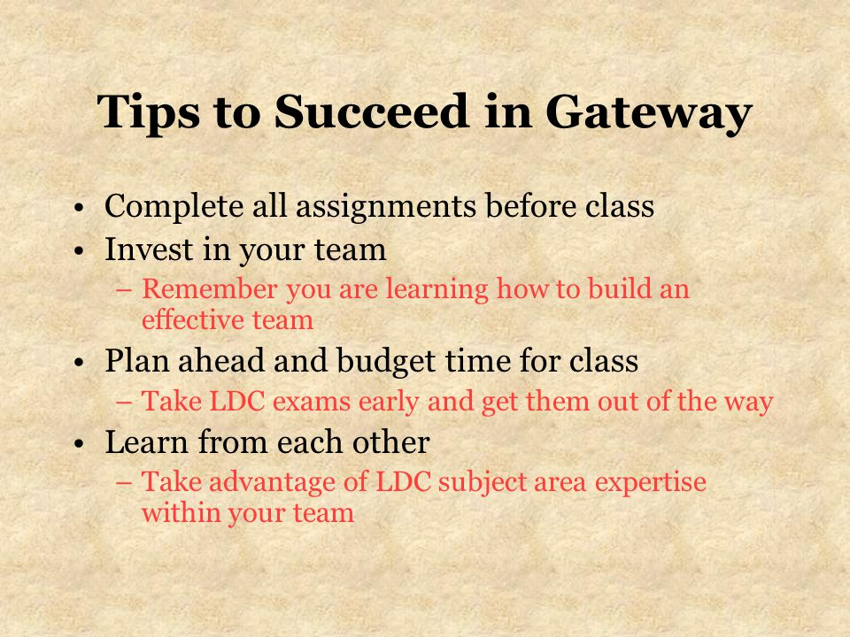 Tips to Succeed in Gateway Complete all assignments before class Invest in your team –Remember you are learning how to build an effective team Plan ahead and budget time for class –Take LDC exams early and get them out of the way Learn from each other –Take advantage of LDC subject area expertise within your team