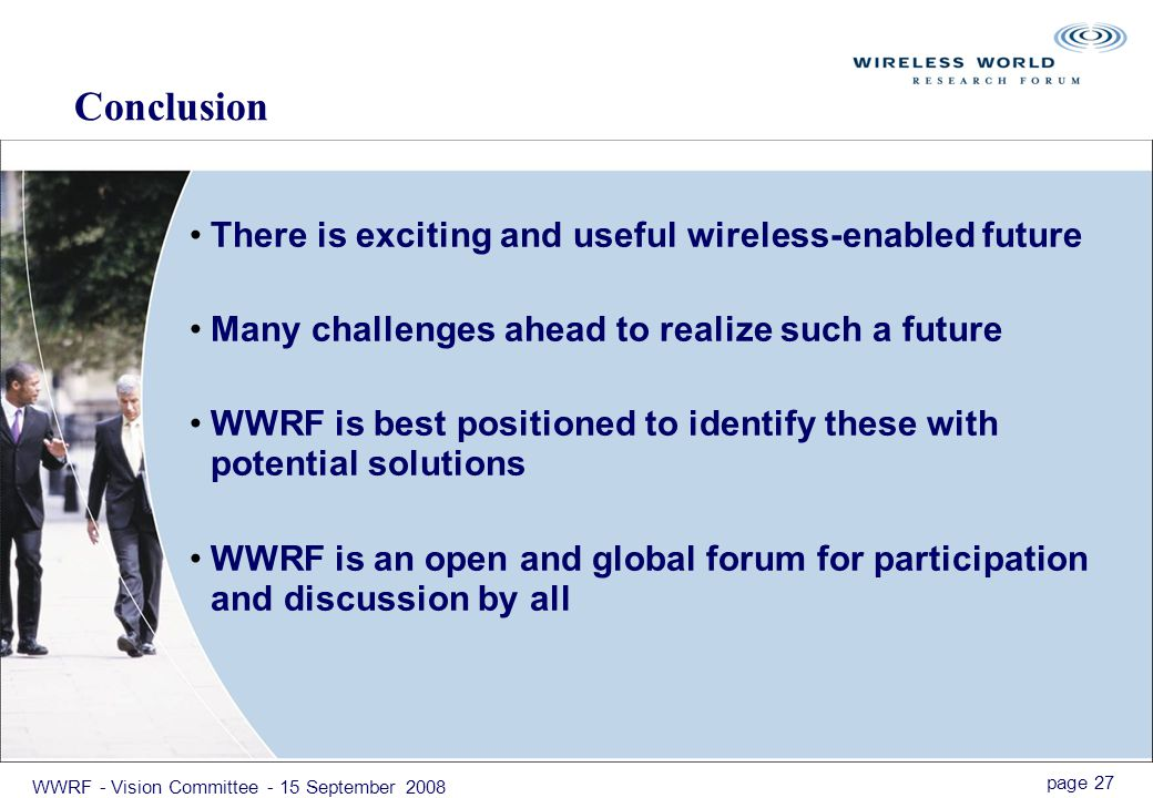 page 27 WWRF - Vision Committee - 15 September 2008 Conclusion There is exciting and useful wireless-enabled future Many challenges ahead to realize such a future WWRF is best positioned to identify these with potential solutions WWRF is an open and global forum for participation and discussion by all