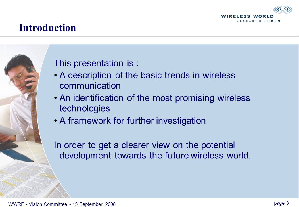 page 3 WWRF - Vision Committee - 15 September 2008 Introduction This presentation is : A description of the basic trends in wireless communication An identification of the most promising wireless technologies A framework for further investigation In order to get a clearer view on the potential development towards the future wireless world.