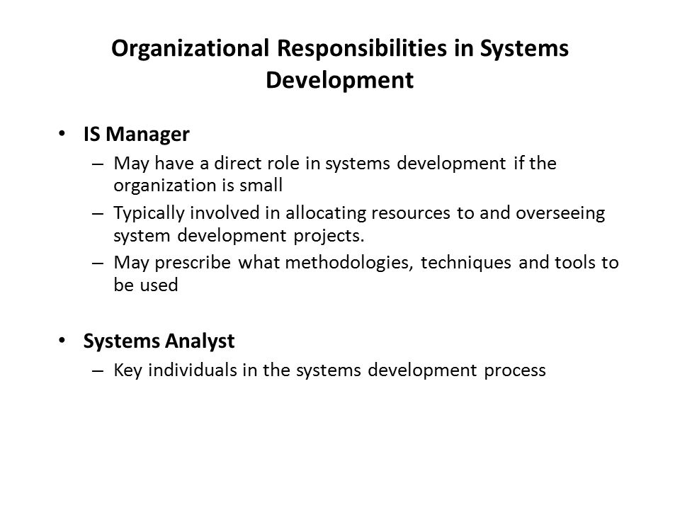 Organizational Responsibilities in Systems Development IS Manager – May have a direct role in systems development if the organization is small – Typically involved in allocating resources to and overseeing system development projects.