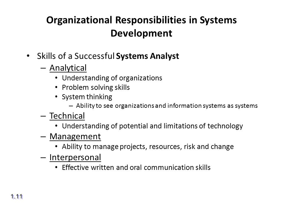 Organizational Responsibilities in Systems Development Skills of a Successful Systems Analyst – Analytical Understanding of organizations Problem solving skills System thinking – Ability to see organizations and information systems as systems – Technical Understanding of potential and limitations of technology – Management Ability to manage projects, resources, risk and change – Interpersonal Effective written and oral communication skills 1.11