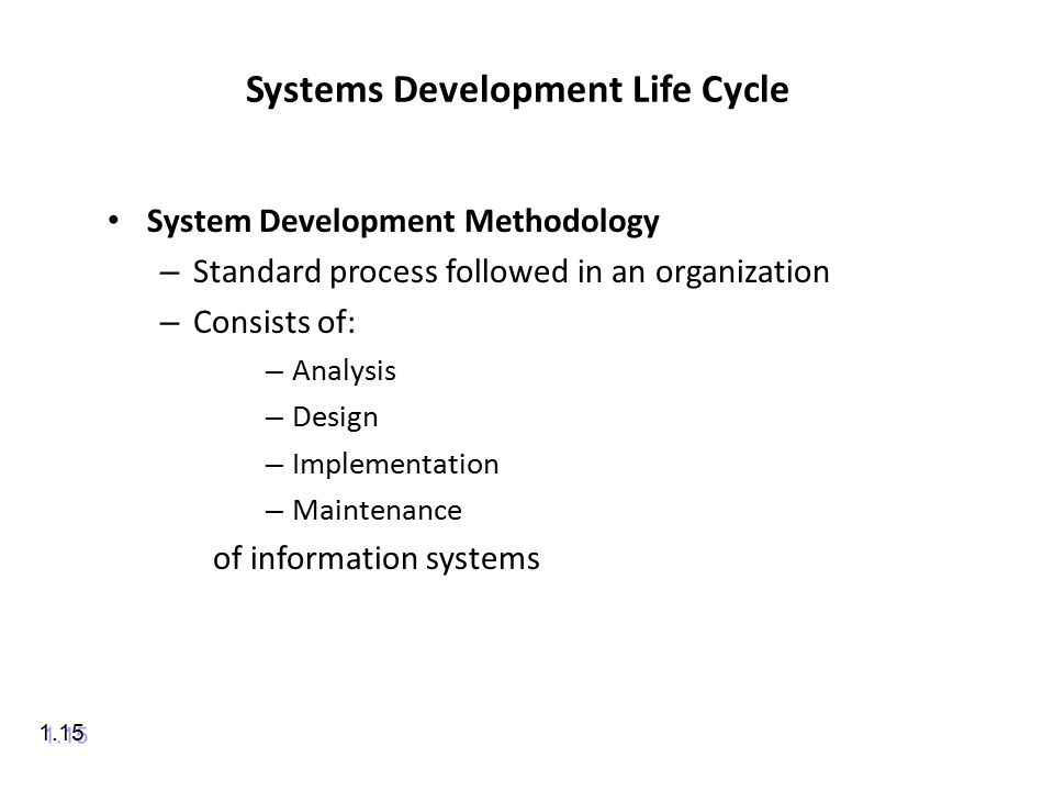 Systems Development Life Cycle System Development Methodology – Standard process followed in an organization – Consists of: – Analysis – Design – Implementation – Maintenance of information systems 1.15