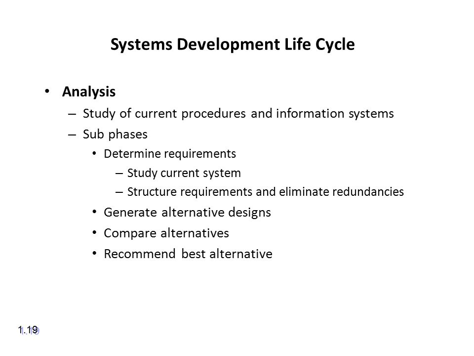Systems Development Life Cycle Analysis – Study of current procedures and information systems – Sub phases Determine requirements – Study current system – Structure requirements and eliminate redundancies Generate alternative designs Compare alternatives Recommend best alternative 1.19