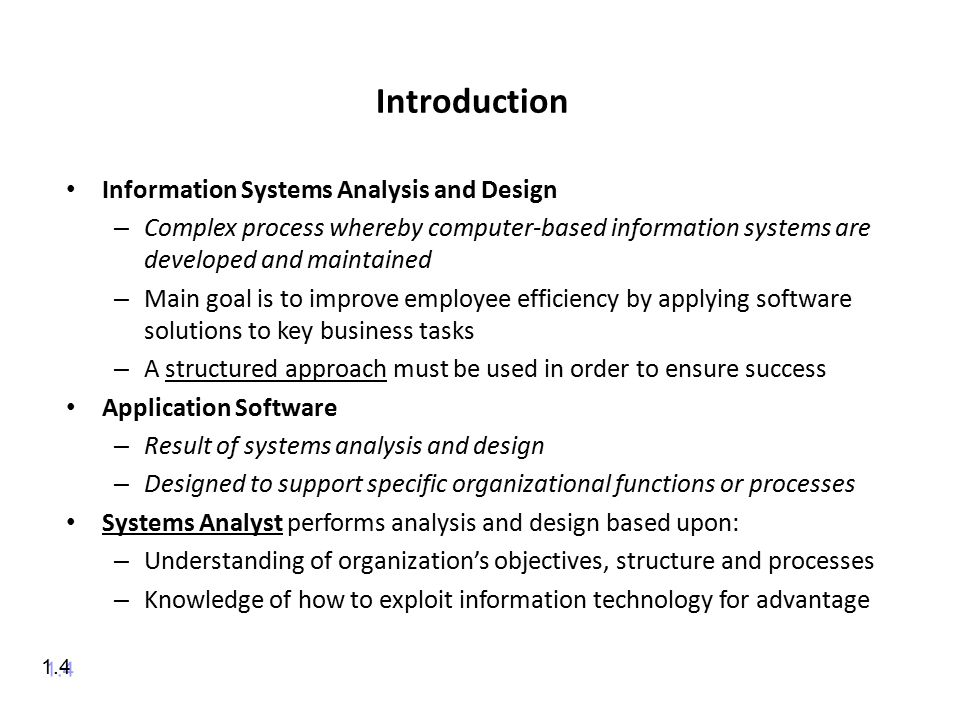 Introduction Information Systems Analysis and Design – Complex process whereby computer-based information systems are developed and maintained – Main goal is to improve employee efficiency by applying software solutions to key business tasks – A structured approach must be used in order to ensure success Application Software – Result of systems analysis and design – Designed to support specific organizational functions or processes Systems Analyst performs analysis and design based upon: – Understanding of organization's objectives, structure and processes – Knowledge of how to exploit information technology for advantage 1.4