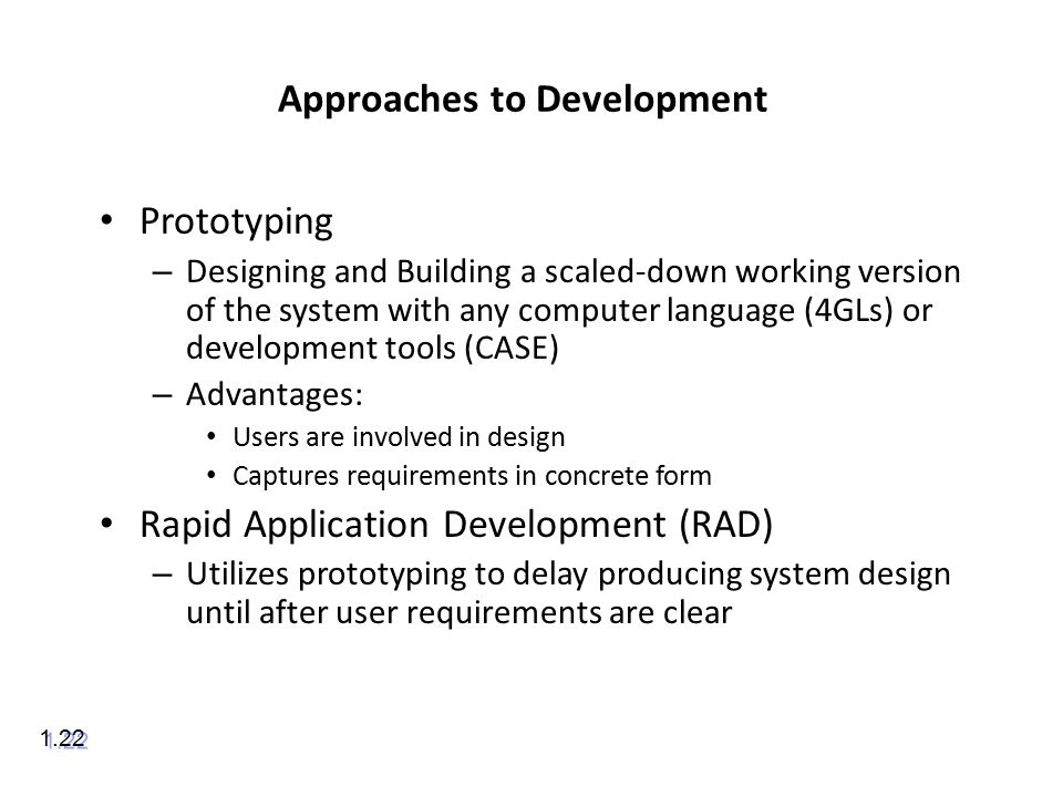 Approaches to Development Prototyping – Designing and Building a scaled-down working version of the system with any computer language (4GLs) or development tools (CASE) – Advantages: Users are involved in design Captures requirements in concrete form Rapid Application Development (RAD) – Utilizes prototyping to delay producing system design until after user requirements are clear 1.22