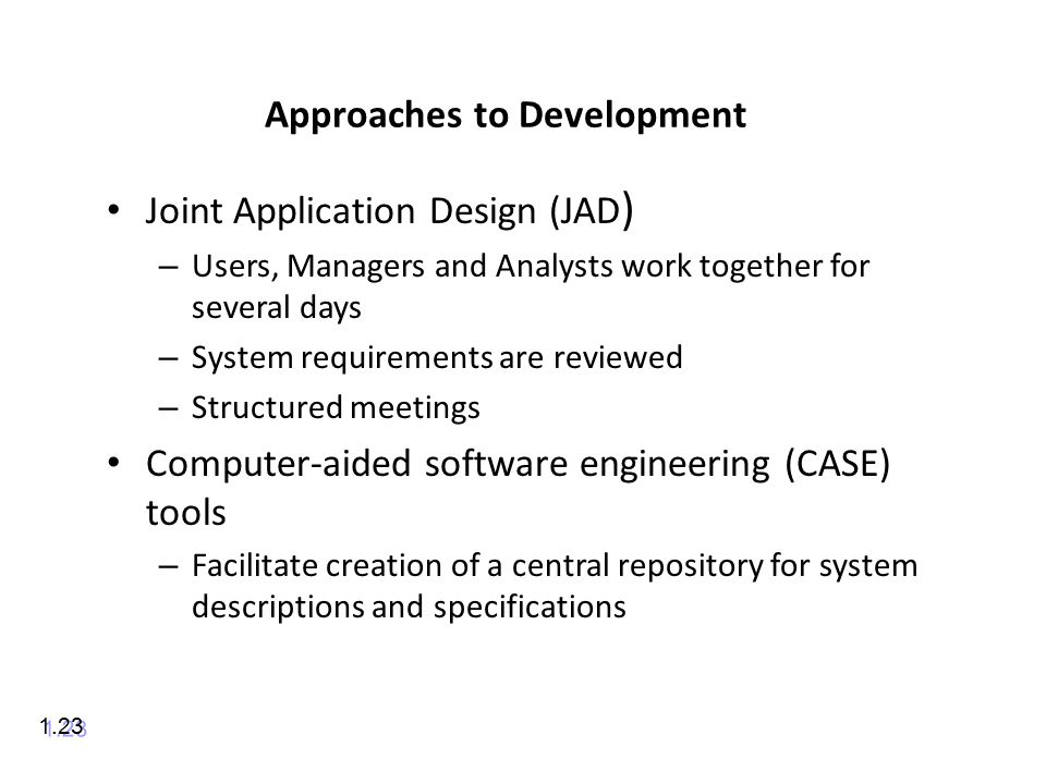 Approaches to Development Joint Application Design (JAD ) – Users, Managers and Analysts work together for several days – System requirements are reviewed – Structured meetings Computer-aided software engineering (CASE) tools – Facilitate creation of a central repository for system descriptions and specifications 1.23