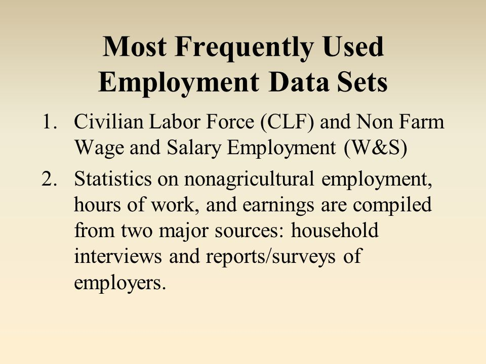 Most Frequently Used Employment Data Sets 1.Civilian Labor Force (CLF) and Non Farm Wage and Salary Employment (W&S) 2.Statistics on nonagricultural employment, hours of work, and earnings are compiled from two major sources: household interviews and reports/surveys of employers.