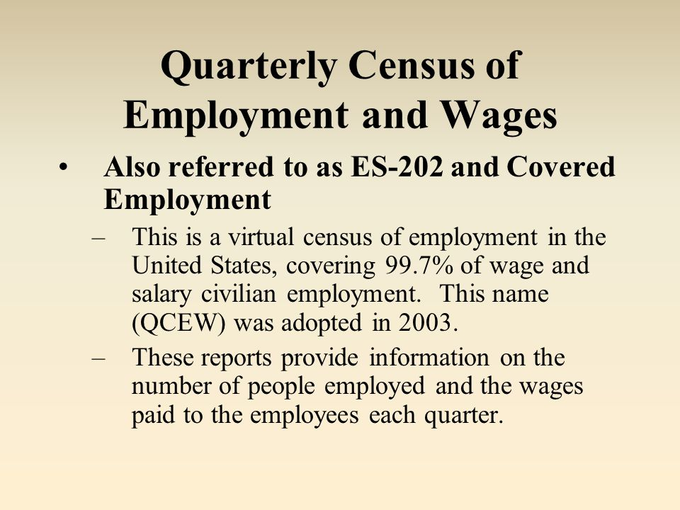 Quarterly Census of Employment and Wages Also referred to as ES-202 and Covered Employment –This is a virtual census of employment in the United States, covering 99.7% of wage and salary civilian employment.