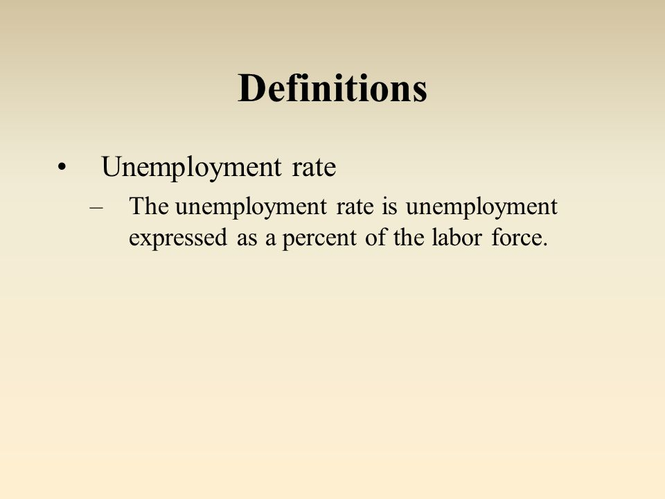 Definitions Unemployment rate –The unemployment rate is unemployment expressed as a percent of the labor force.