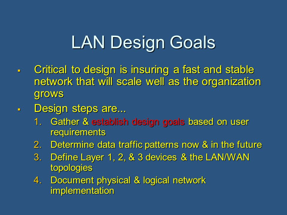 LAN Design Goals  Critical to design is insuring a fast and stable network that will scale well as the organization grows  Design steps are...
