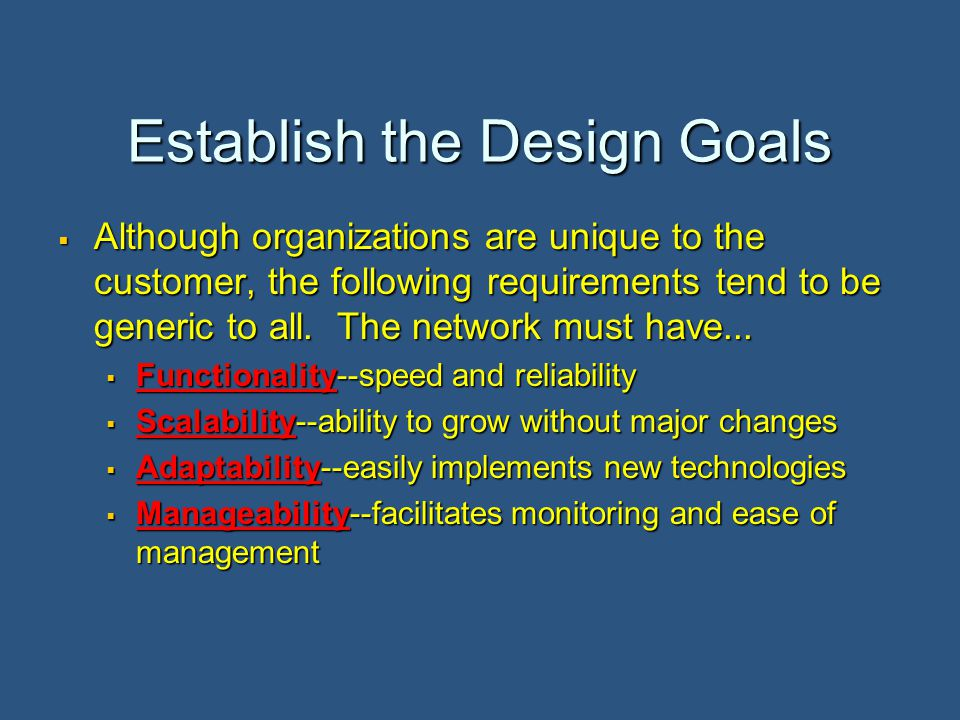 Establish the Design Goals  Although organizations are unique to the customer, the following requirements tend to be generic to all.