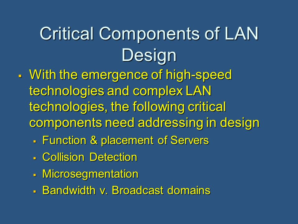 Critical Components of LAN Design  With the emergence of high-speed technologies and complex LAN technologies, the following critical components need addressing in design  Function & placement of Servers  Collision Detection  Microsegmentation  Bandwidth v.