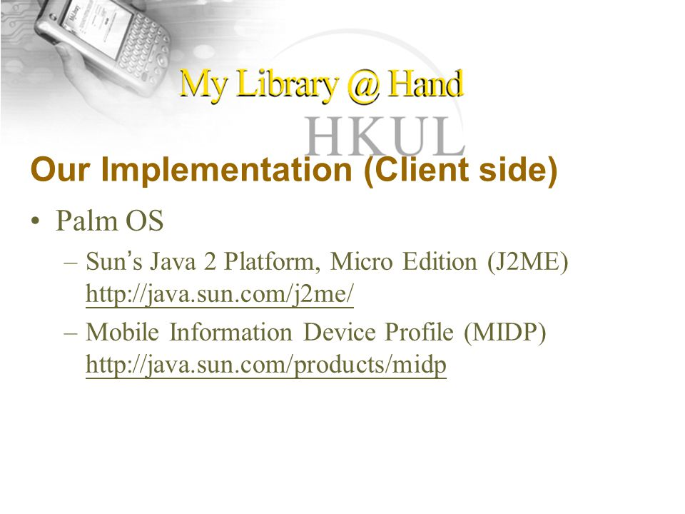Our Implementation (Client side) Palm OS –Sun ' s Java 2 Platform, Micro Edition (J2ME)     –Mobile Information Device Profile (MIDP)