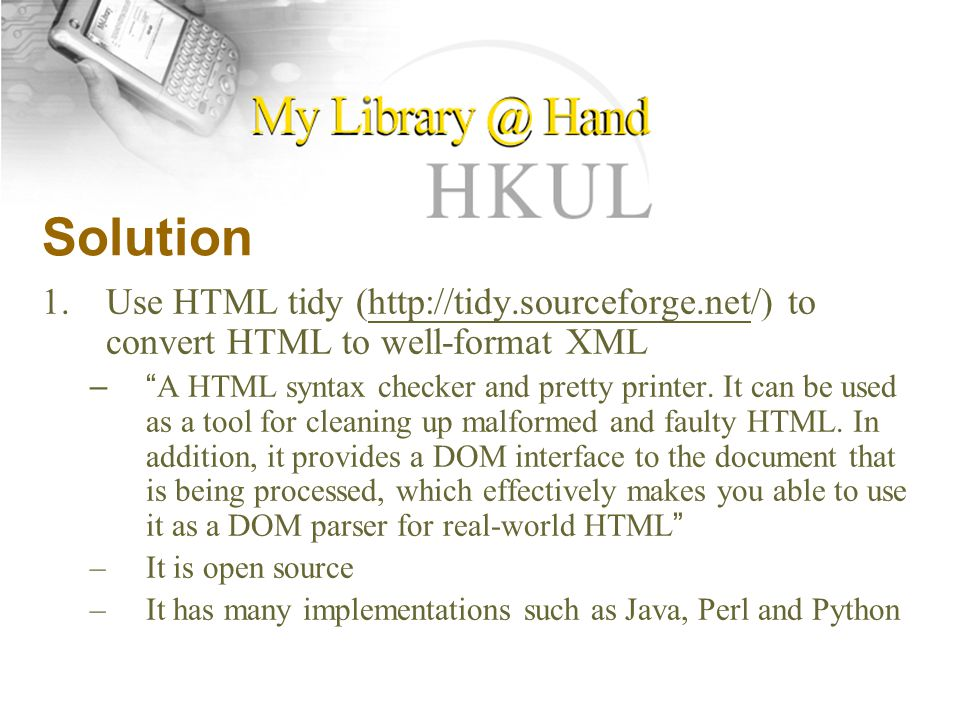 Solution 1.Use HTML tidy (  to convert HTML to well-format XMLhttp://tidy.sourceforge.net – A HTML syntax checker and pretty printer.